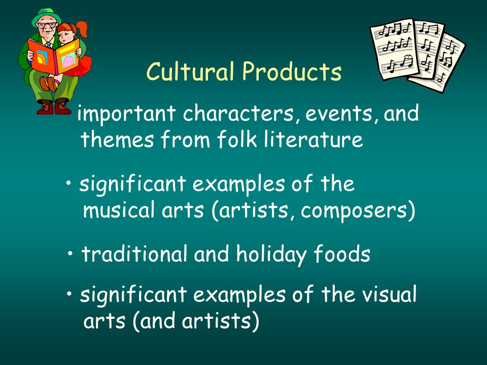 Cultural Products significant examples of the musical arts (artists, composers) traditional and holiday foods significant examples of the visual arts (and artists) important characters, events, and themes from folk literature