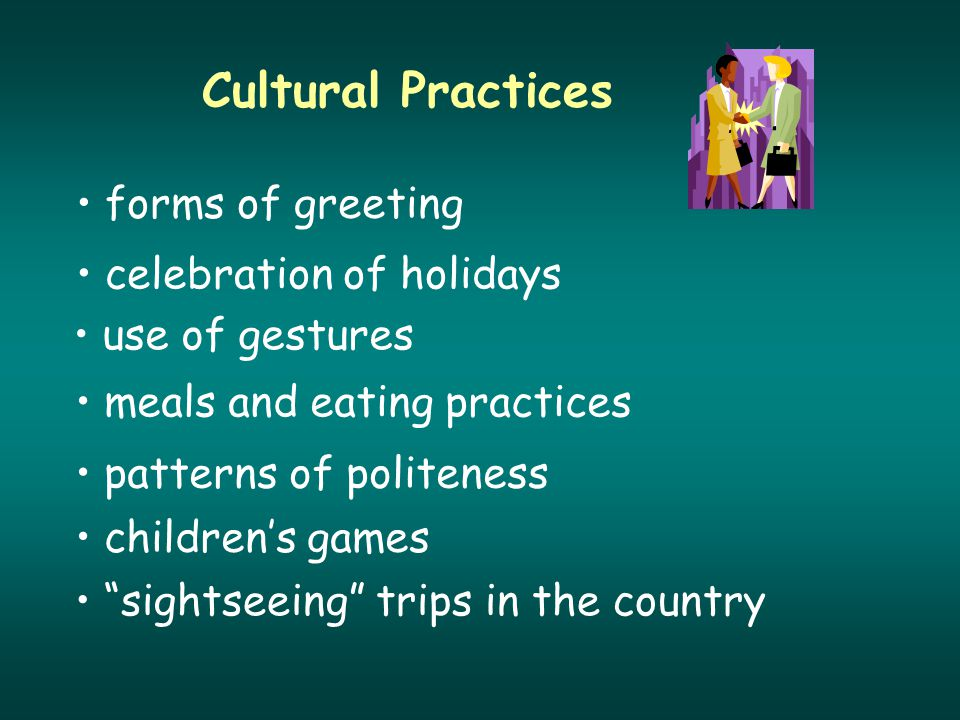 Cultural Practices forms of greeting celebration of holidays use of gestures meals and eating practices patterns of politeness children's games sightseeing trips in the country