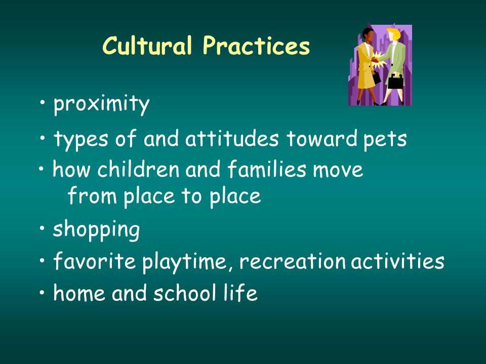 Cultural Practices proximity types of and attitudes toward pets how children and families move from place to place shopping favorite playtime, recreation activities home and school life