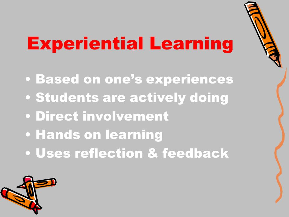 Experiential Learning Based on one's experiences Students are actively doing Direct involvement Hands on learning Uses reflection & feedback