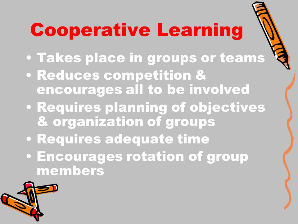 Cooperative Learning Takes place in groups or teams Reduces competition & encourages all to be involved Requires planning of objectives & organization of groups Requires adequate time Encourages rotation of group members
