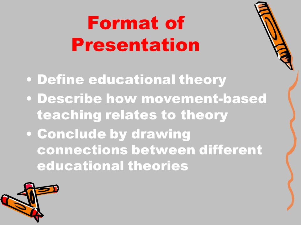 Format of Presentation Define educational theory Describe how movement-based teaching relates to theory Conclude by drawing connections between different educational theories