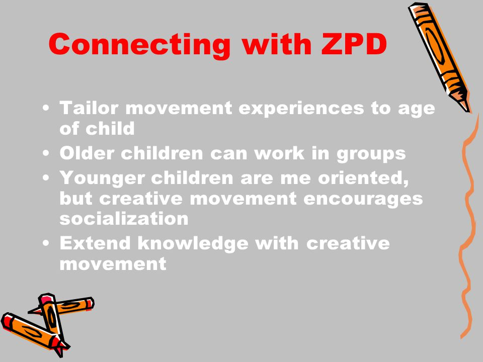 Connecting with ZPD Tailor movement experiences to age of child Older children can work in groups Younger children are me oriented, but creative movement encourages socialization Extend knowledge with creative movement