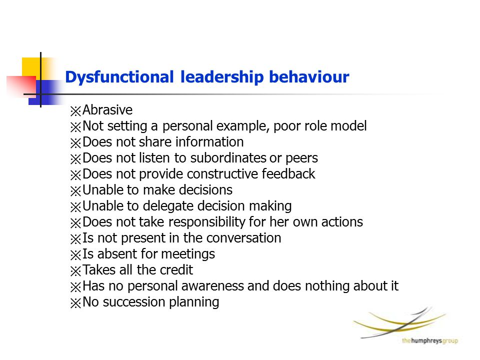 Dysfunctional leadership behaviour ※ Abrasive ※ Not setting a personal example, poor role model ※ Does not share information ※ Does not listen to subo