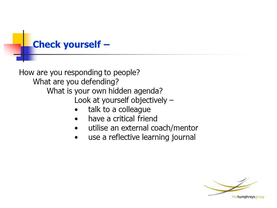 How are you responding to people? What are you defending? What is your own hidden agenda? Look at yourself objectively – talk to a colleague have a cr