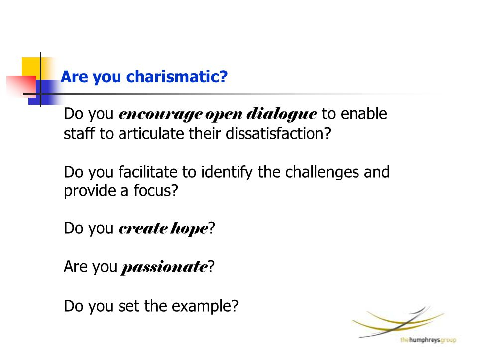 Are you charismatic? Do you encourage open dialogue to enable staff to articulate their dissatisfaction? Do you facilitate to identify the challenges