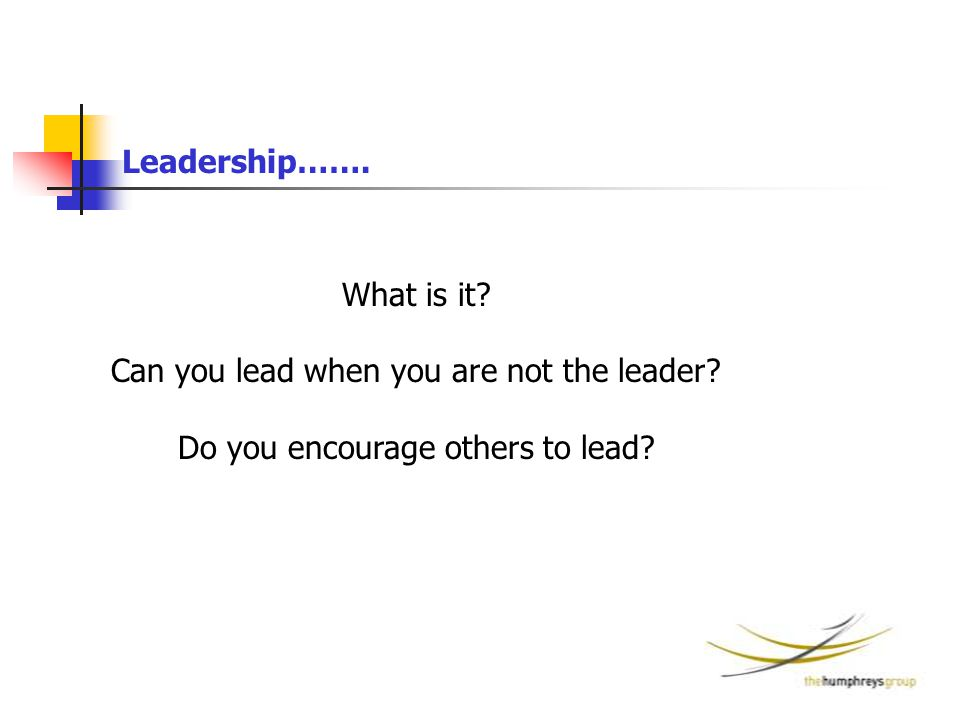 What is it? Can you lead when you are not the leader? Do you encourage others to lead? Leadership…….