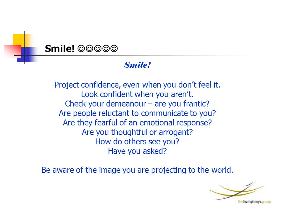 Smile! Project confidence, even when you don't feel it. Look confident when you aren't. Check your demeanour – are you frantic? Are people reluctant t