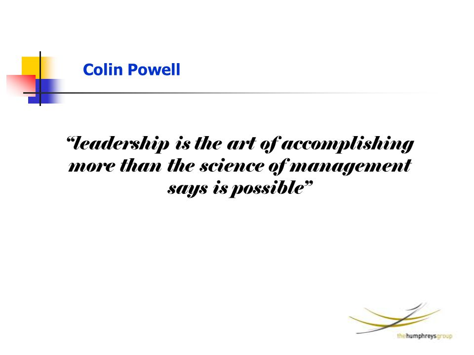 "Colin Powell ""leadership is the art of accomplishing more than the science of management says is possible"""