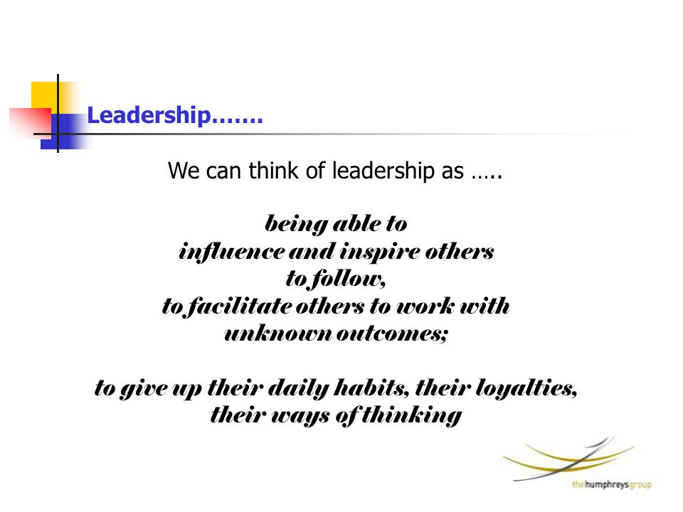 We can think of leadership as ….. being able to influence and inspire others to follow, to facilitate others to work with unknown outcomes; to give up