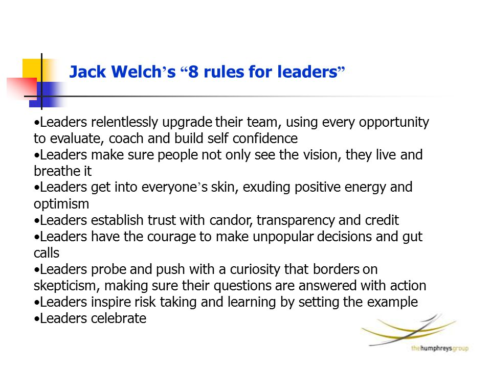 "Jack Welch ' s "" 8 rules for leaders "" Leaders relentlessly upgrade their team, using every opportunity to evaluate, coach and build self confidence L"