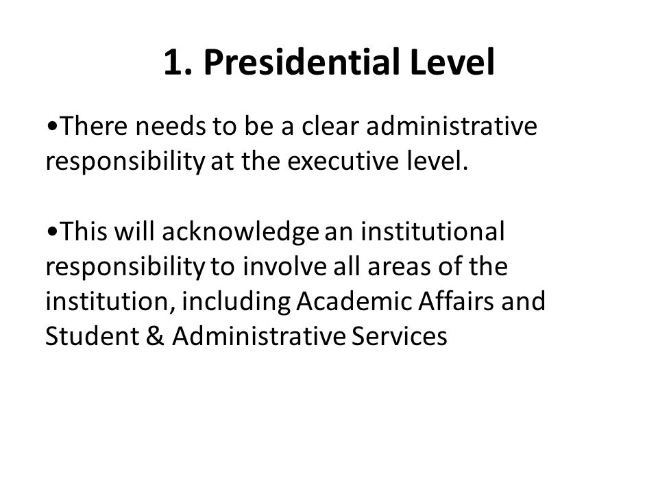 1. Presidential Level There needs to be a clear administrative responsibility at the executive level. This will acknowledge an institutional responsib