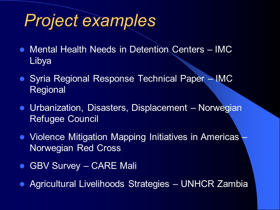 Project examples Mental Health Needs in Detention Centers – IMC Libya Syria Regional Response Technical Paper – IMC Regional Urbanization, Disasters, Displacement – Norwegian Refugee Council Violence Mitigation Mapping Initiatives in Americas – Norwegian Red Cross GBV Survey – CARE Mali Agricultural Livelihoods Strategies – UNHCR Zambia