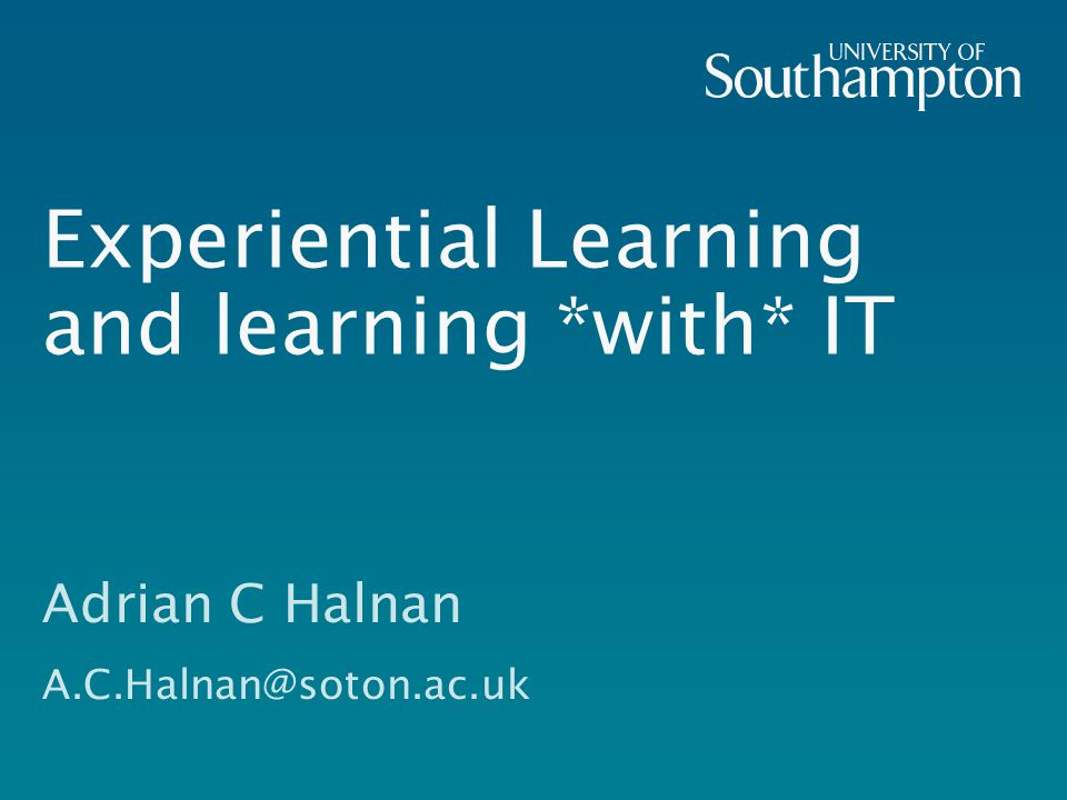 Experiential Learning and learning *with* IT Adrian C Halnan A.C.Halnan@soton.ac.uk