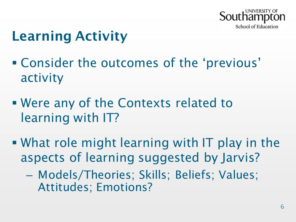6 Learning Activity  Consider the outcomes of the 'previous' activity  Were any of the Contexts related to learning with IT.