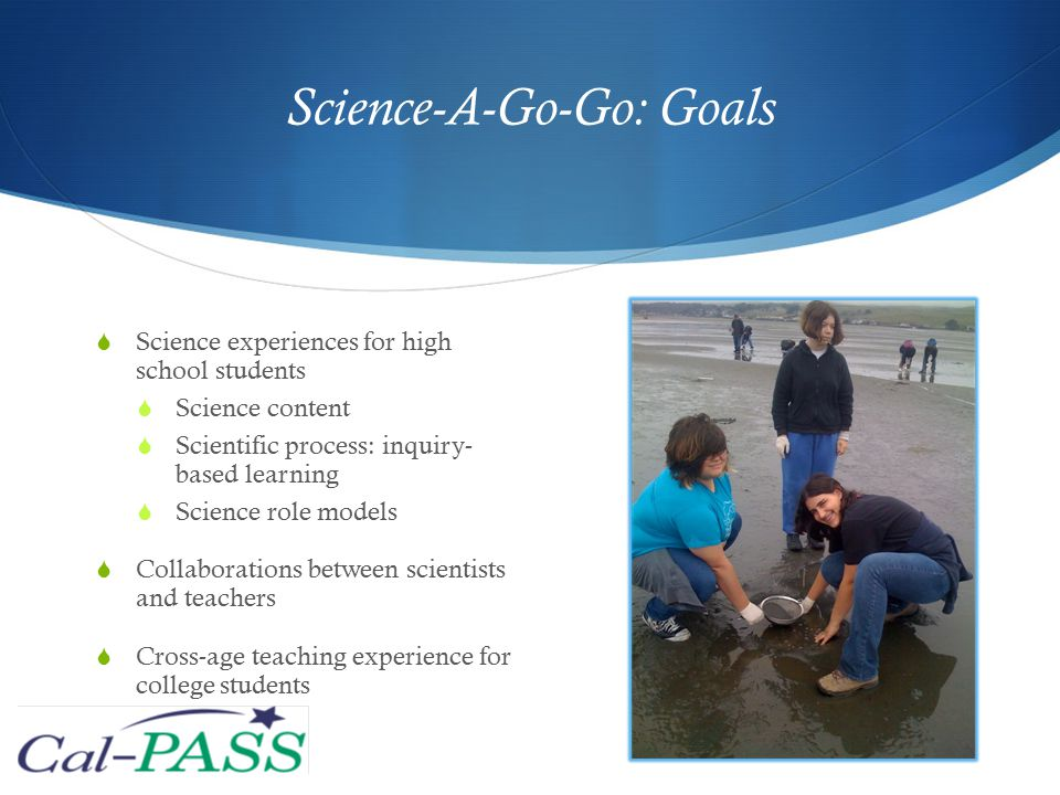 Science-A-Go-Go: Goals  Science experiences for high school students  Science content  Scientific process: inquiry- based learning  Science role models  Collaborations between scientists and teachers  Cross-age teaching experience for college students