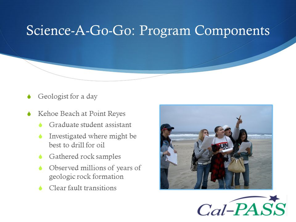 Science-A-Go-Go: Program Components  Geologist for a day  Kehoe Beach at Point Reyes  Graduate student assistant  Investigated where might be best to drill for oil  Gathered rock samples  Observed millions of years of geologic rock formation  Clear fault transitions