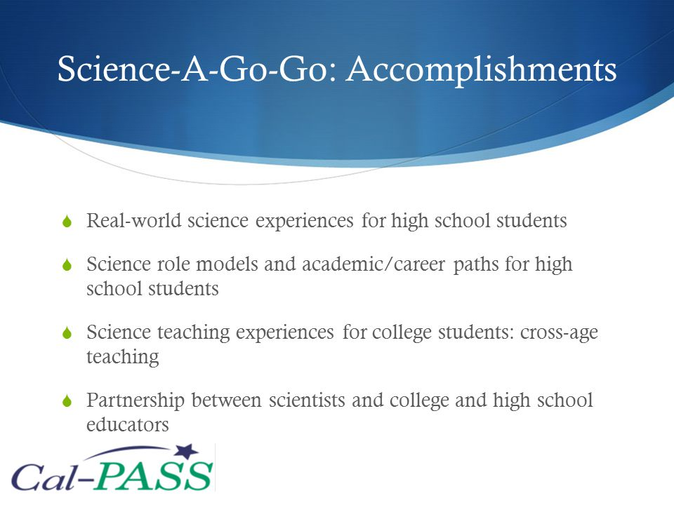 Science-A-Go-Go: Accomplishments  Real-world science experiences for high school students  Science role models and academic/career paths for high school students  Science teaching experiences for college students: cross-age teaching  Partnership between scientists and college and high school educators