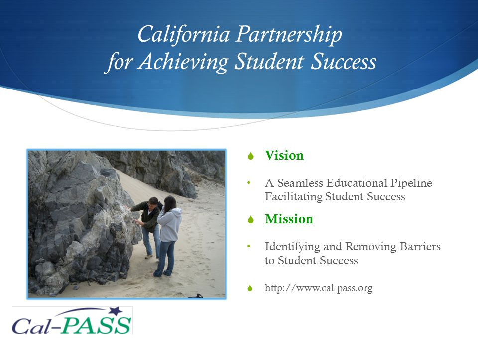 California Partnership for Achieving Student Success  Vision A Seamless Educational Pipeline Facilitating Student Success  Mission Identifying and Removing Barriers to Student Success  http://www.cal-pass.org