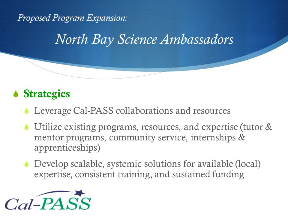 Proposed Program Expansion:  Strategies  Leverage Cal-PASS collaborations and resources  Utilize existing programs, resources, and expertise (tutor & mentor programs, community service, internships & apprenticeships)  Develop scalable, systemic solutions for available (local) expertise, consistent training, and sustained funding North Bay Science Ambassadors