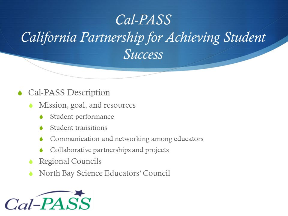 Cal-PASS California Partnership for Achieving Student Success  Cal-PASS Description  Mission, goal, and resources  Student performance  Student transitions  Communication and networking among educators  Collaborative partnerships and projects  Regional Councils  North Bay Science Educators' Council