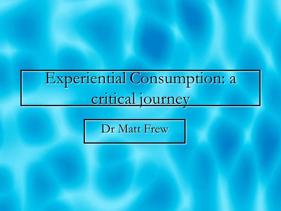 Experiential Consumption: a critical journey Dr Matt Frew