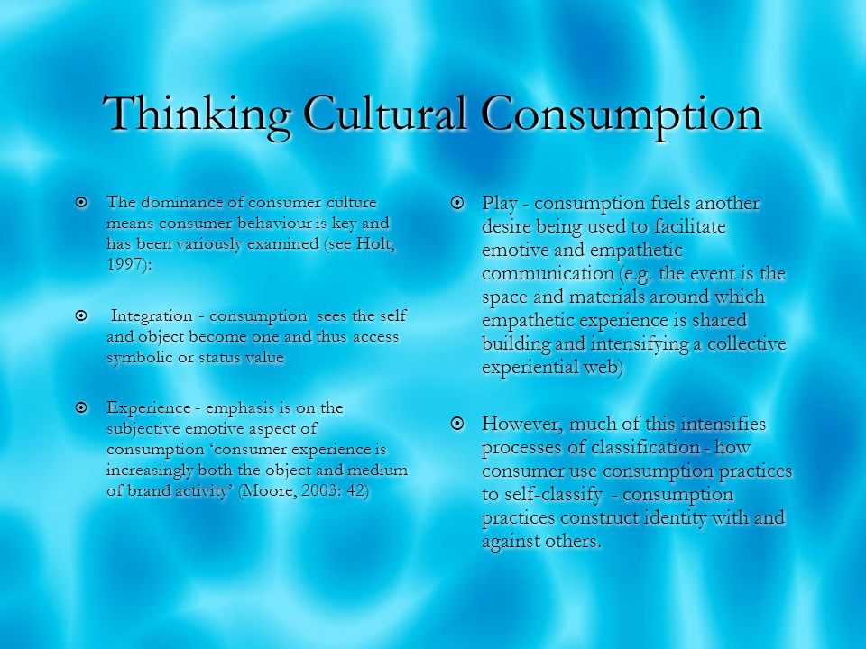 Thinking Cultural Consumption  The dominance of consumer culture means consumer behaviour is key and has been variously examined (see Holt, 1997):  Integration - consumption sees the self and object become one and thus access symbolic or status value  Experience - emphasis is on the subjective emotive aspect of consumption 'consumer experience is increasingly both the object and medium of brand activity' (Moore, 2003: 42)  The dominance of consumer culture means consumer behaviour is key and has been variously examined (see Holt, 1997):  Integration - consumption sees the self and object become one and thus access symbolic or status value  Experience - emphasis is on the subjective emotive aspect of consumption 'consumer experience is increasingly both the object and medium of brand activity' (Moore, 2003: 42)  Play - consumption fuels another desire being used to facilitate emotive and empathetic communication (e.g.