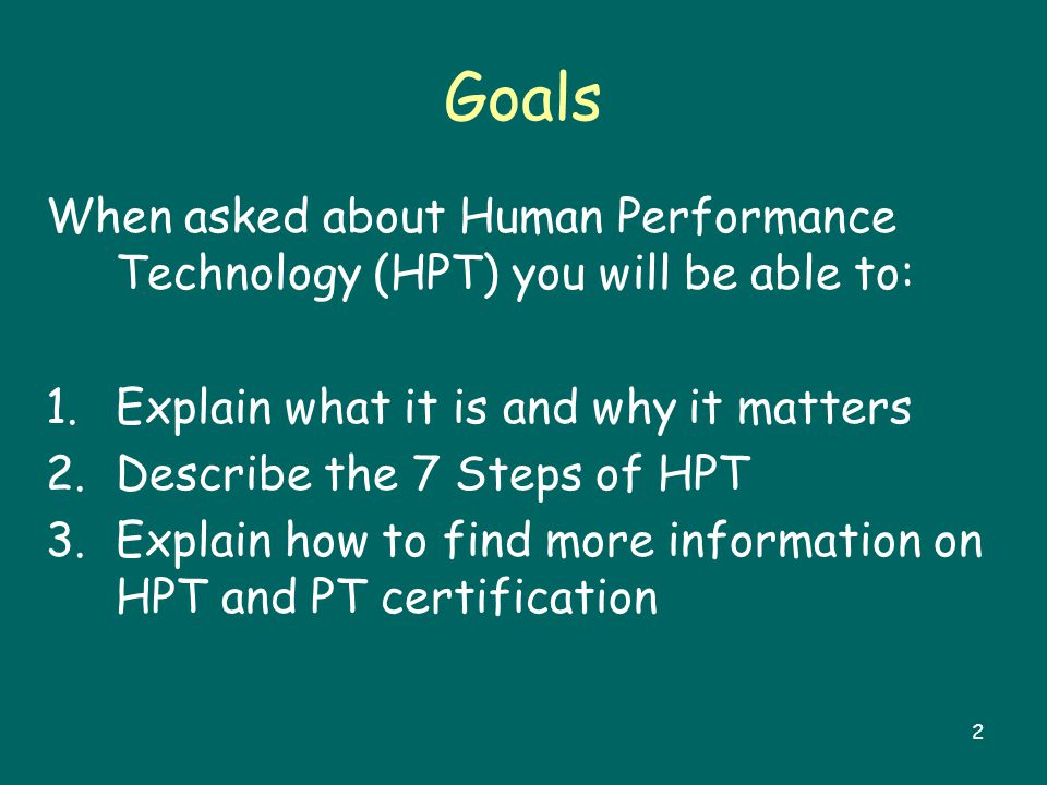 2 Goals When asked about Human Performance Technology (HPT) you will be able to: 1.Explain what it is and why it matters 2.Describe the 7 Steps of HPT 3.Explain how to find more information on HPT and PT certification