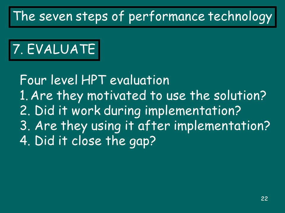 22 The seven steps of performance technology 7. EVALUATE Four level HPT evaluation 1.Are they motivated to use the solution? 2. Did it work during imp