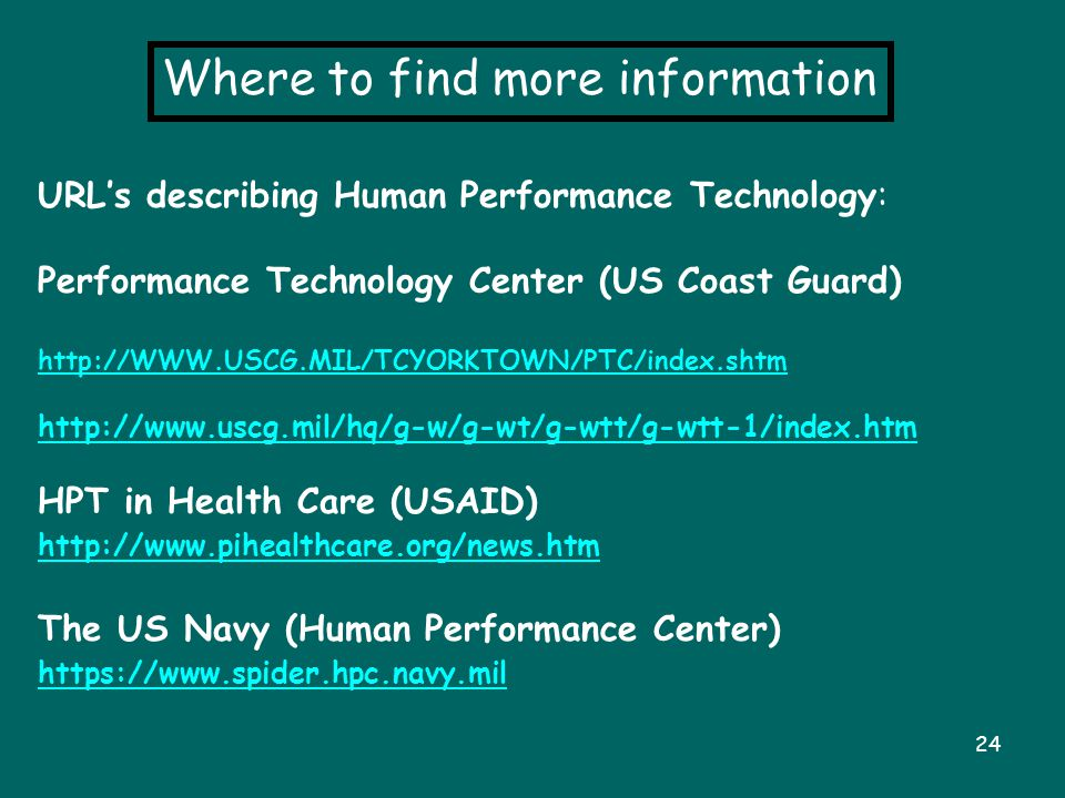 24 Where to find more information URL's describing Human Performance Technology: Performance Technology Center (US Coast Guard) http://WWW.USCG.MIL/TC