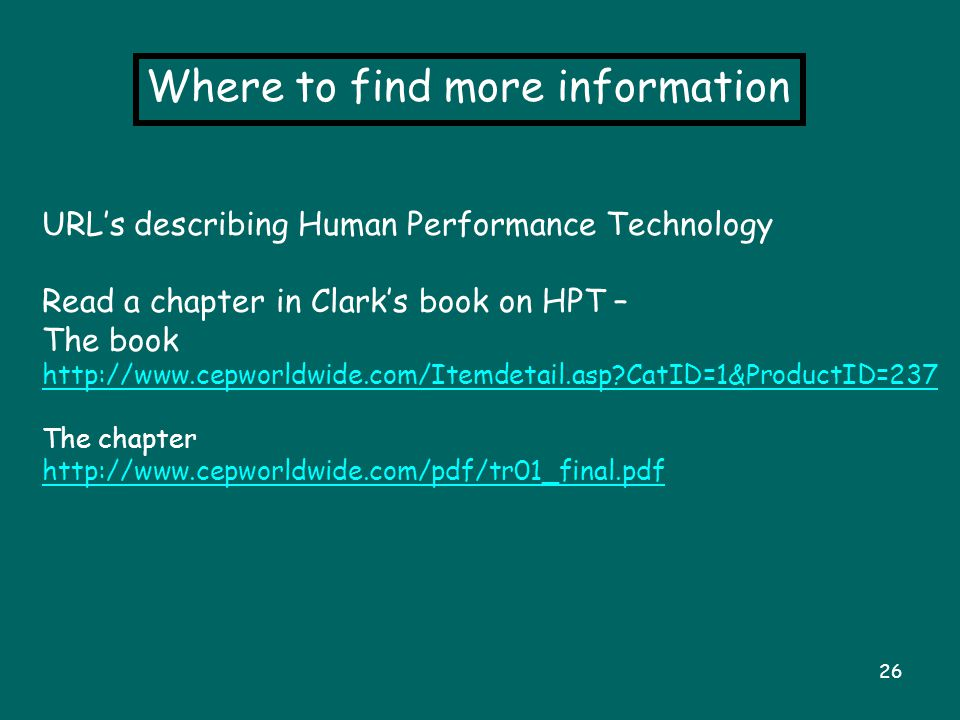 26 Where to find more information URL's describing Human Performance Technology Read a chapter in Clark's book on HPT – The book http://www.cepworldwide.com/Itemdetail.asp?CatID=1&ProductID=237 The chapter http://www.cepworldwide.com/pdf/tr01_final.pdf