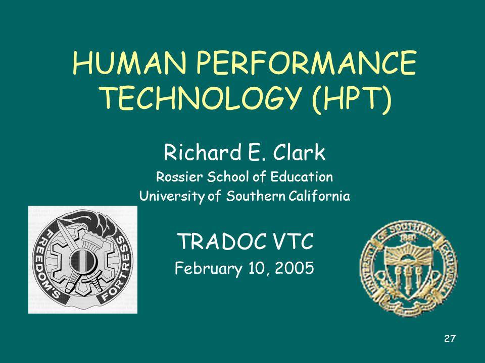 27 HUMAN PERFORMANCE TECHNOLOGY (HPT) Richard E. Clark Rossier School of Education University of Southern California TRADOC VTC February 10, 2005