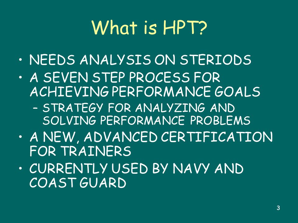 3 What is HPT? NEEDS ANALYSIS ON STERIODS A SEVEN STEP PROCESS FOR ACHIEVING PERFORMANCE GOALS –STRATEGY FOR ANALYZING AND SOLVING PERFORMANCE PROBLEM