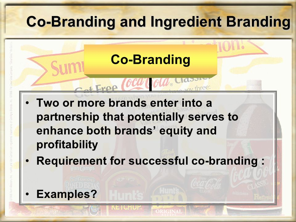 Co-Branding and Ingredient Branding Two or more brands enter into a partnership that potentially serves to enhance both brands' equity and profitabili