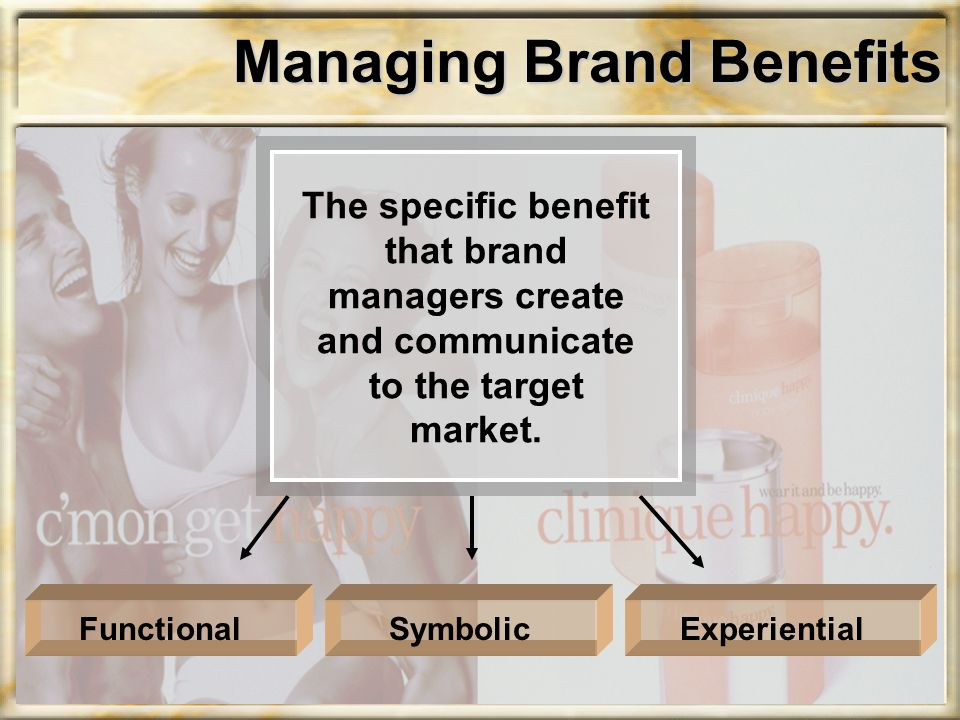 Managing Brand Benefits The specific benefit that brand managers create and communicate to the target market.