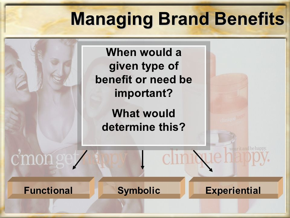 Managing Brand Benefits When would a given type of benefit or need be important? What would determine this? ExperientialSymbolicFunctional