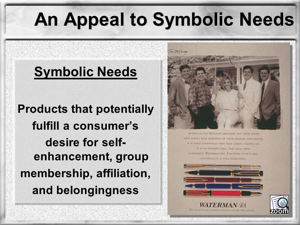 An Appeal to Symbolic Needs Symbolic Needs Products that potentially fulfill a consumer's desire for self- enhancement, group membership, affiliation,