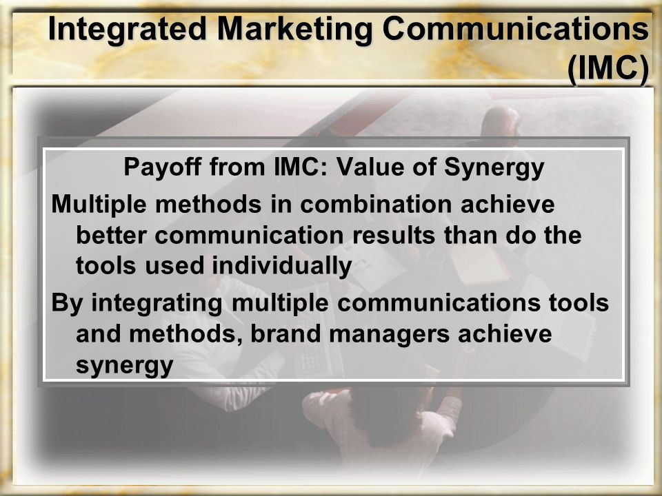 Payoff from IMC: Value of Synergy Multiple methods in combination achieve better communication results than do the tools used individually By integrating multiple communications tools and methods, brand managers achieve synergy Integrated Marketing Communications (IMC)