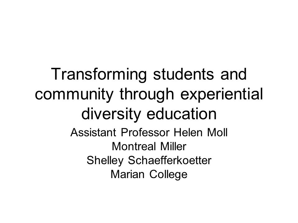 Transforming students and community through experiential diversity education Assistant Professor Helen Moll Montreal Miller Shelley Schaefferkoetter M