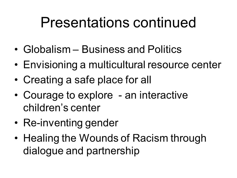 Presentations continued Globalism – Business and Politics Envisioning a multicultural resource center Creating a safe place for all Courage to explore