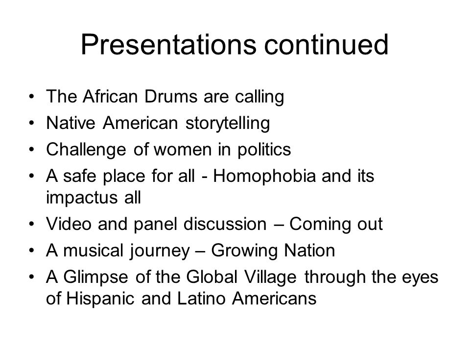 Presentations continued The African Drums are calling Native American storytelling Challenge of women in politics A safe place for all - Homophobia an
