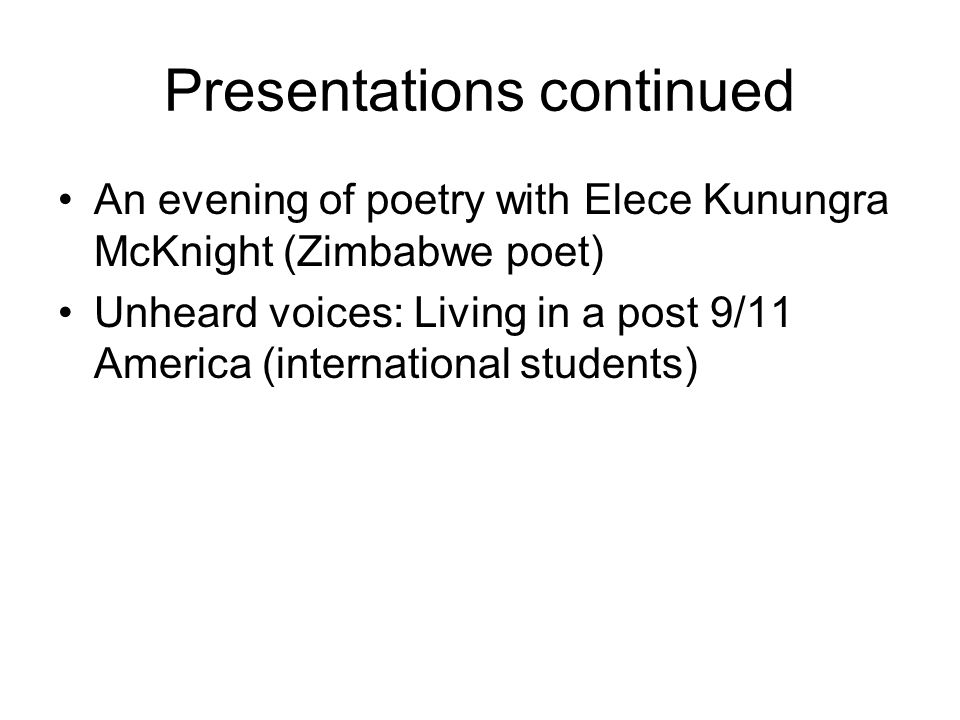 Presentations continued An evening of poetry with Elece Kunungra McKnight (Zimbabwe poet) Unheard voices: Living in a post 9/11 America (international