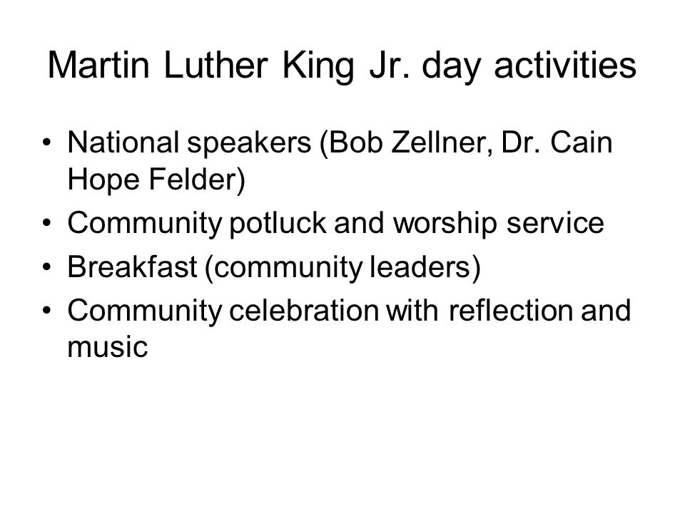 Martin Luther King Jr. day activities National speakers (Bob Zellner, Dr. Cain Hope Felder) Community potluck and worship service Breakfast (community