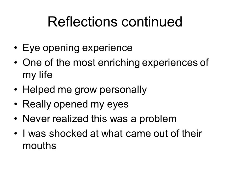 Reflections continued Eye opening experience One of the most enriching experiences of my life Helped me grow personally Really opened my eyes Never re