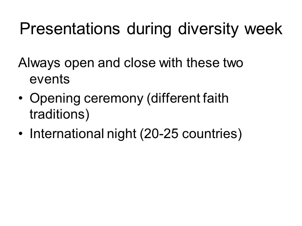 Presentations during diversity week Always open and close with these two events Opening ceremony (different faith traditions) International night (20-