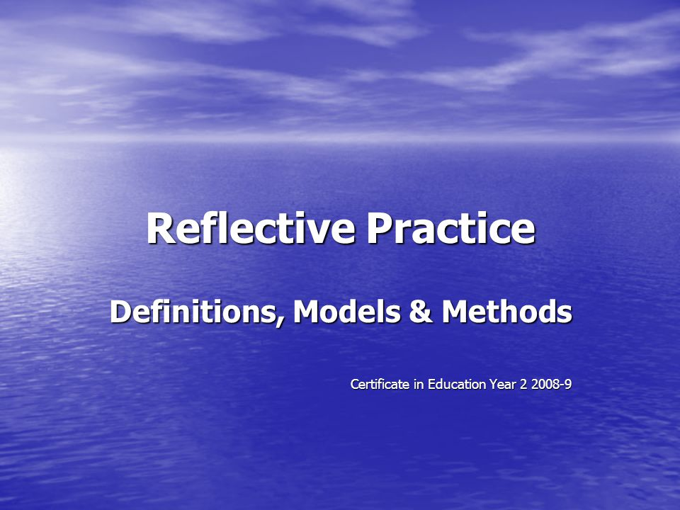 Reflective Practice Definitions, Models & Methods Certificate in Education Year 2 2008-9