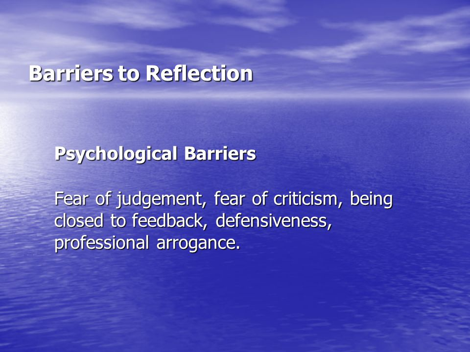 Barriers to Reflection Psychological Barriers Fear of judgement, fear of criticism, being closed to feedback, defensiveness, professional arrogance.
