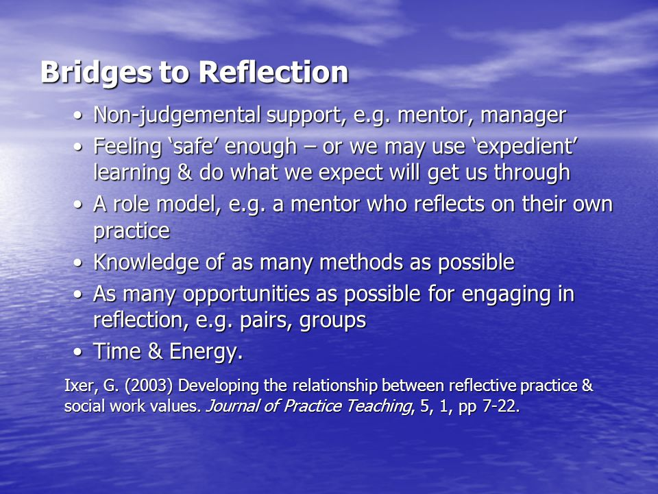 Bridges to Reflection Non-judgemental support, e.g. mentor, managerNon-judgemental support, e.g. mentor, manager Feeling 'safe' enough – or we may use