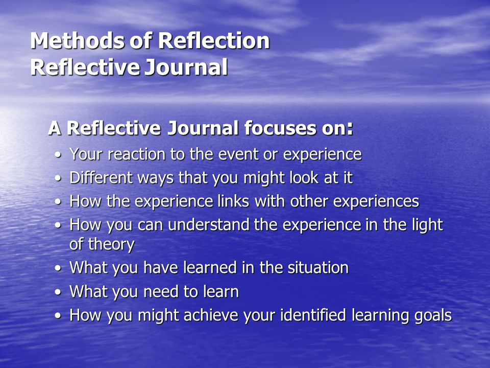 Methods of Reflection Reflective Journal A Reflective Journal focuses on : Your reaction to the event or experienceYour reaction to the event or exper