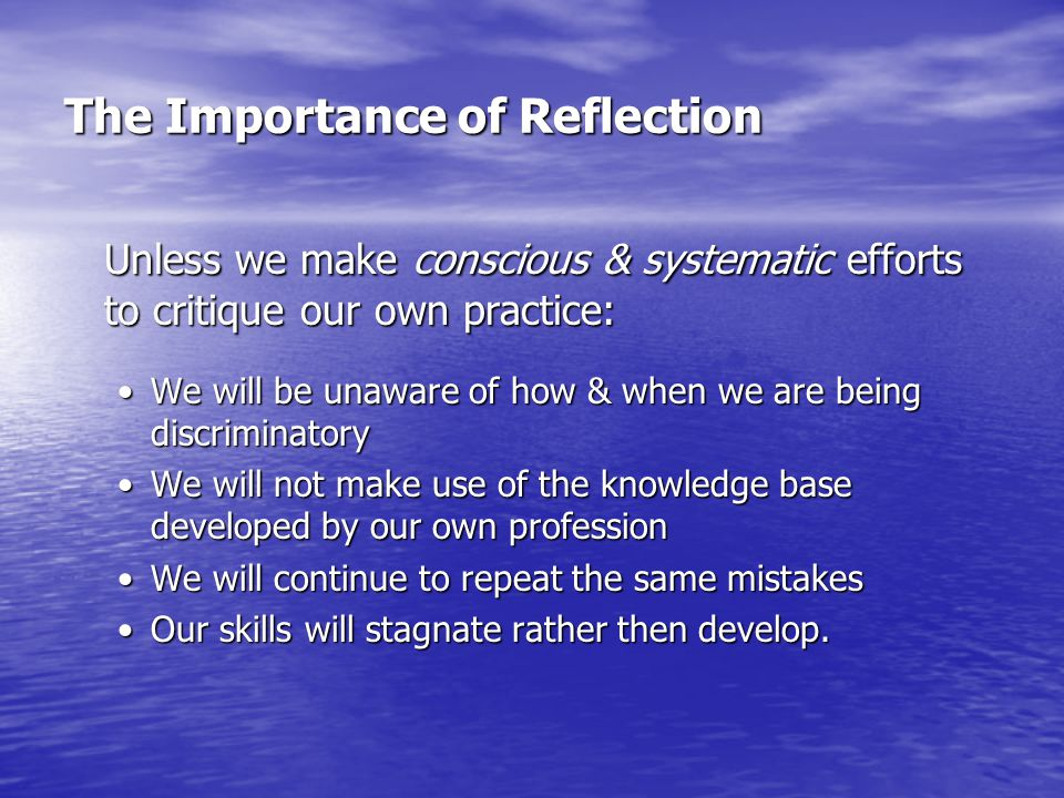 The Importance of Reflection Unless we make conscious & systematic efforts to critique our own practice: We will be unaware of how & when we are being